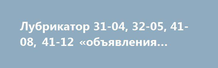 Лубрикатор 31-04, 32-05, 41-08, 41-12 «объявления Омск» http://www.pogruzimvse.ru/doska13/?adv_id=1123  Производим и поставляем лубрикаторы к поршневым компрессорам, 31-04-2, 41-12, 41-08 от производителя. На всю поставляемую продукцию предоставляются сертификаты качества, паспорта. Наличие на складе.