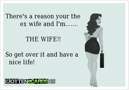 There's a reason your the           ex wife and I'm.......               THE WIFE!!    So get over it and have a     nice life!