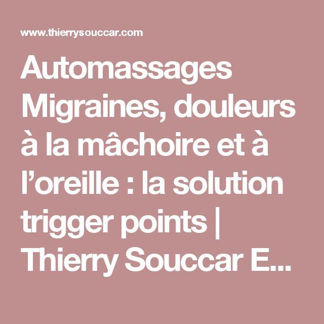 Automassages Migraines, douleurs à la mâchoire et à l'oreille : la solution trigger points | Thierry Souccar Editions