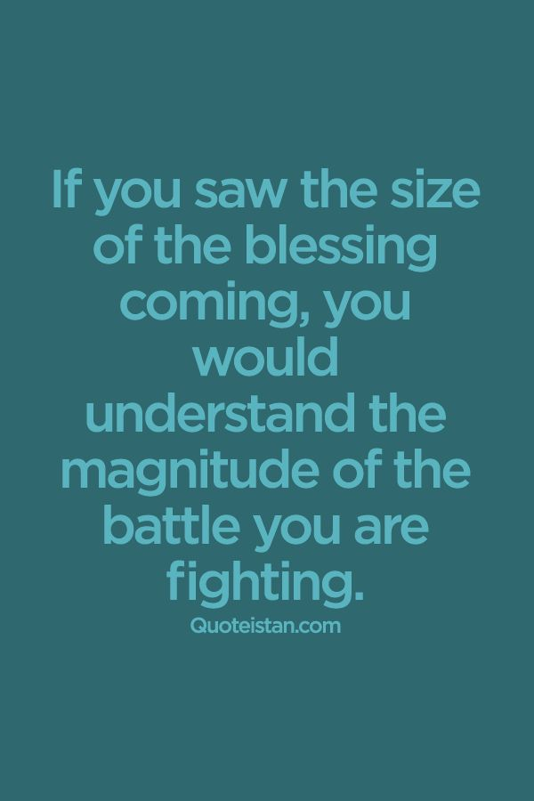 If you saw the size of the blessing coming, you would understand the magnitude of the battle you are fighting. #life #quote