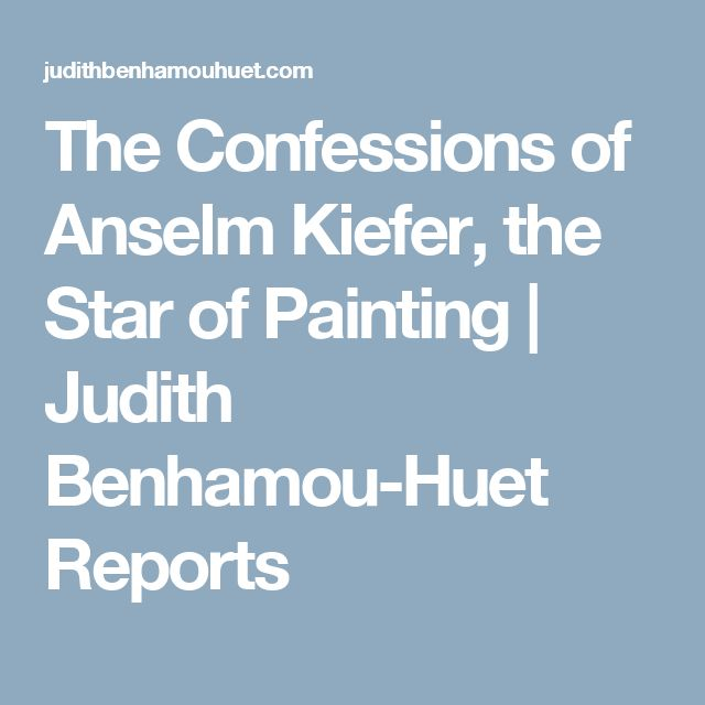 The Confessions of Anselm Kiefer, the Star of Painting | Judith Benhamou-Huet Reports