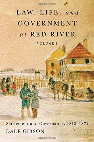 Law, Life, and Government at Red River, Volume 1: Settlement and Governance, 1812-1872 (Rupert's Land Record Society Series)