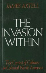 The Invasion Within: The Contest of Cultures in Colonial North America ~ James Axtell ~ Oxford University Press ~ 1985
