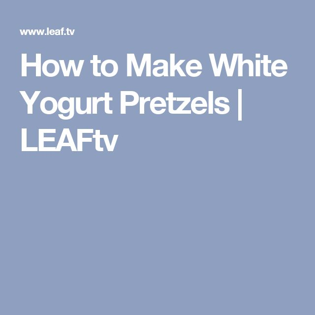 How to Make White Yogurt Pretzels | LEAFtv