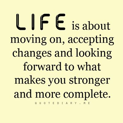 LIFE is about moving on, accepting changes and looking forward to what makes you stronger and more complete