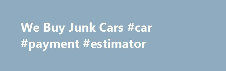 We Buy Junk Cars #car #payment #estimator http://cars.remmont.com/we-buy-junk-cars-car-payment-estimator/  #scrap car prices # Prices For Junk Cars LEARN ABOUT PRICES FOR JUNK CARS! Sell Your Car Online Today! We Offer High Junk Car Values Free Junk Car Removal Nationwide! Many people are interested in finding out prices for junk cars. Junk car prices vary depending on how a company recycles your junk car. The…The post We Buy Junk Cars #car #payment #estimator appeared first on Cars.