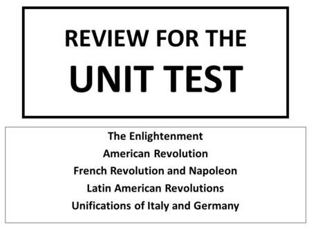 REVIEW FOR THE UNIT TEST The Enlightenment American Revolution French Revolution and Napoleon Latin American Revolutions Unifications of Italy and Germany.