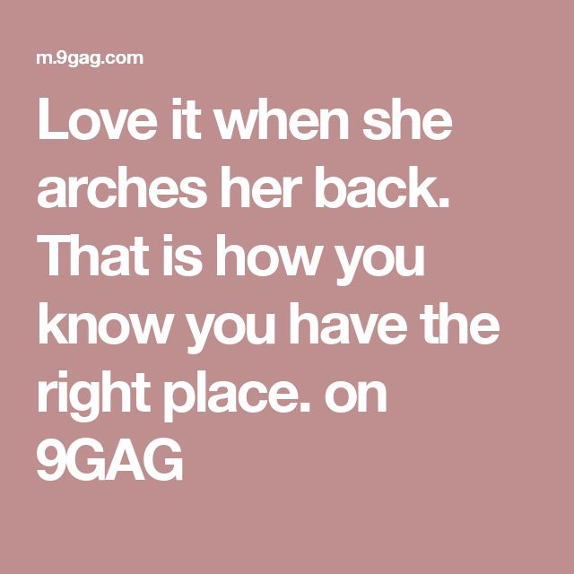 Love it when she arches her back. That is how you know you have the right place. on 9GAG