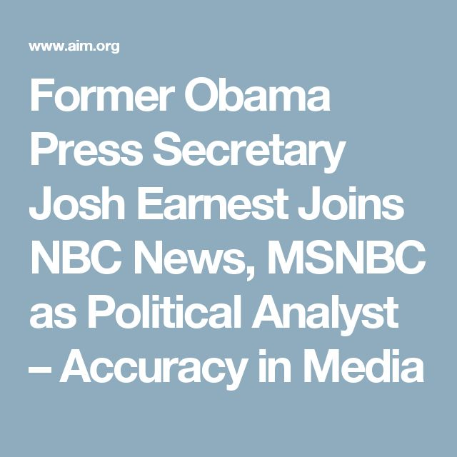 Former Obama Press Secretary Josh Earnest Joins NBC News, MSNBC as Political Analyst – Accuracy in Media