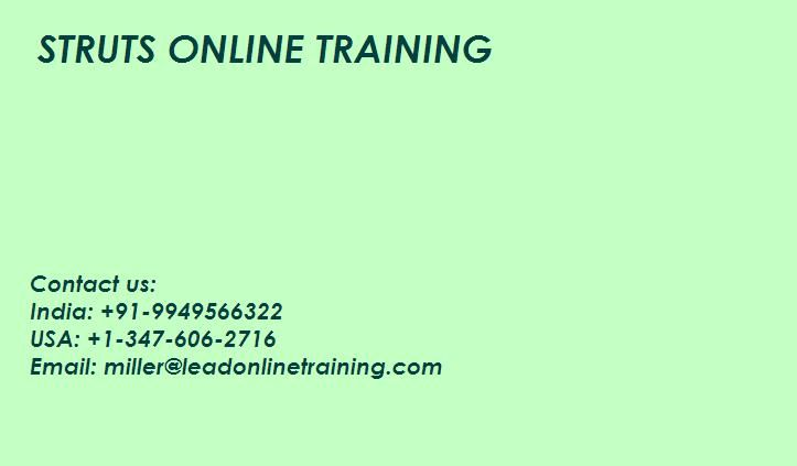 Struts Online Training classes with lead online training deeply we have qualified and experienced mentors superb, we provide intuitive and effective over the last for all learners  What is struts? Struts Online Training is the most commonly used programming willing item code widely used by programming organizations as far and wide as possible. The application pleasantly runs on Windows, Linux, Mac OS X and many other upgrade frameworks preferences and other applications.