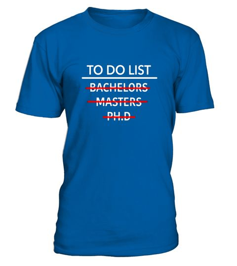 """# To Do List Doctorate Doctor Graduation PHD T Shirt .  Special Offer, not available in shops      Comes in a variety of styles and colours      Buy yours now before it is too late!      Secured payment via Visa / Mastercard / Amex / PayPal      How to place an order            Choose the model from the drop-down menu      Click on """"Buy it now""""      Choose the size and the quantity      Add your delivery address and bank details      And that's it!      Tags: This Tee Shirt makes the perfect…"""