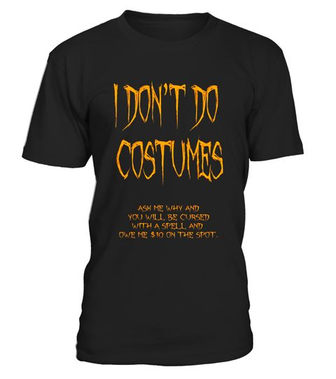 "# I Don't Do Costumes Halloween Funny Spell Shirt .  Special Offer, not available in shops      Comes in a variety of styles and colours      Buy yours now before it is too late!      Secured payment via Visa / Mastercard / Amex / PayPal      How to place an order            Choose the model from the drop-down menu      Click on ""Buy it now""      Choose the size and the quantity      Add your delivery address and bank details      And that's it!      Tags: Funny Halloween Shirt, Halloween…"