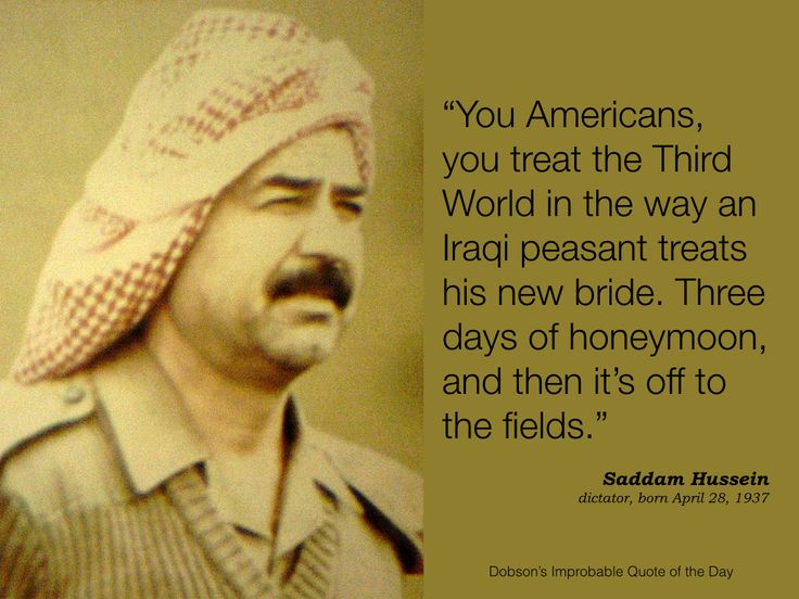 """""""You Americans, you treat the Third World the way an Iraqi peasant treats his new bride. Three days of honeymoon, and then it's off to the fields."""" Saddam Hussein, dictator, born April 28, 1937."""