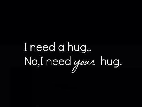 I need a hug, no I need your hug..