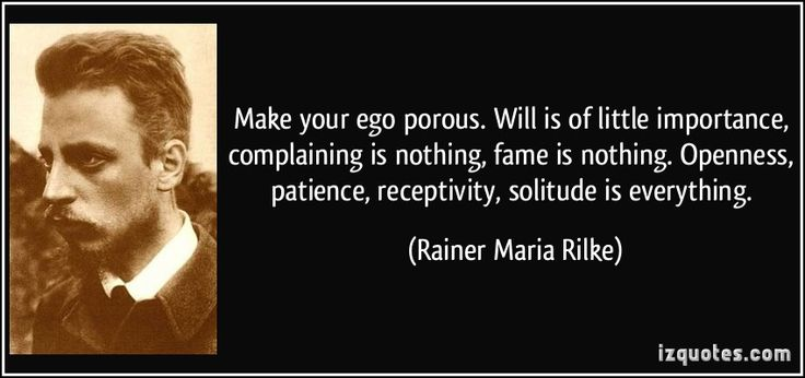 Make your ego porous. Will is of little importance, complaining is nothing, fame is nothing. Openness, patience, receptivity, solitude is ev...