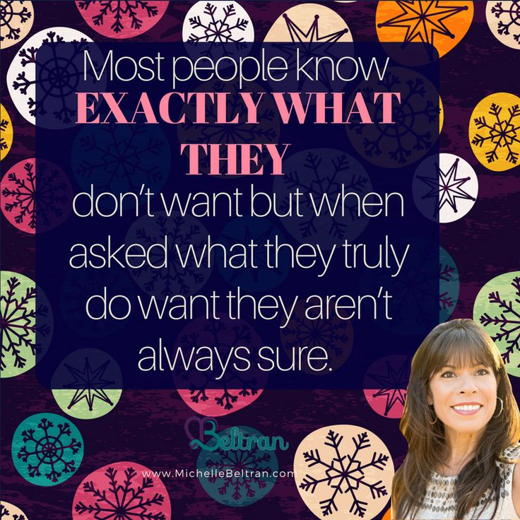Most people know exactly what they don't want, but when asked what they truly do want, they aren't always sure.