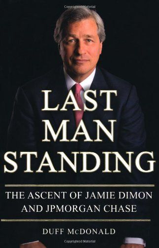 Last Man Standing: The Ascent of Jamie Dimon and JPMorgan Chase by Duff McDonald