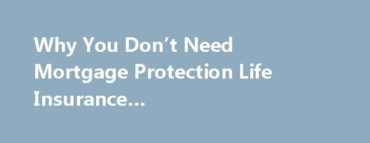 Why You Don't Need Mortgage Protection Life Insurance #mortgagecalculator.com http://mortgage.remmont.com/why-you-dont-need-mortgage-protection-life-insurance-mortgagecalculator-com/  #mortgage protection # Why You Don't Need Mortgage Protection Life Insurance Shortly after you close on a mortgage. whether it's because you just bought a home or refinanced your existing loan, you'll probably start getting daily solicitations in the mail urging you to purchase mortgage protection life…