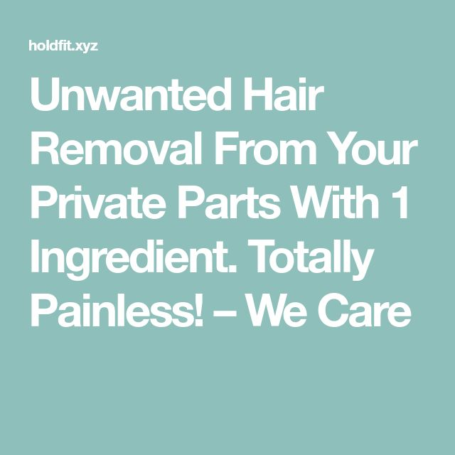 Unwanted Hair Removal From Your Private Parts With 1 Ingredient. Totally Painless! – We Care