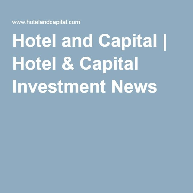 Hotel and Capital | Hotel & Capital Investment News