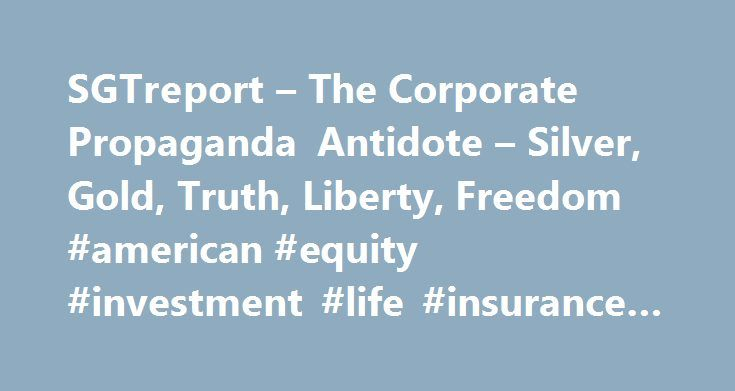 SGTreport – The Corporate Propaganda Antidote – Silver, Gold, Truth, Liberty, Freedom #american #equity #investment #life #insurance #co http://fiji.remmont.com/sgtreport-the-corporate-propaganda-antidote-silver-gold-truth-liberty-freedom-american-equity-investment-life-insurance-co/  # Billionaire commodity guru Jim Rogers believes the next economic catastrophe is coming. And when it arrives, it'll be the worst financial calamity the 74-year old investor has ever seen. Rogers, who discussed…