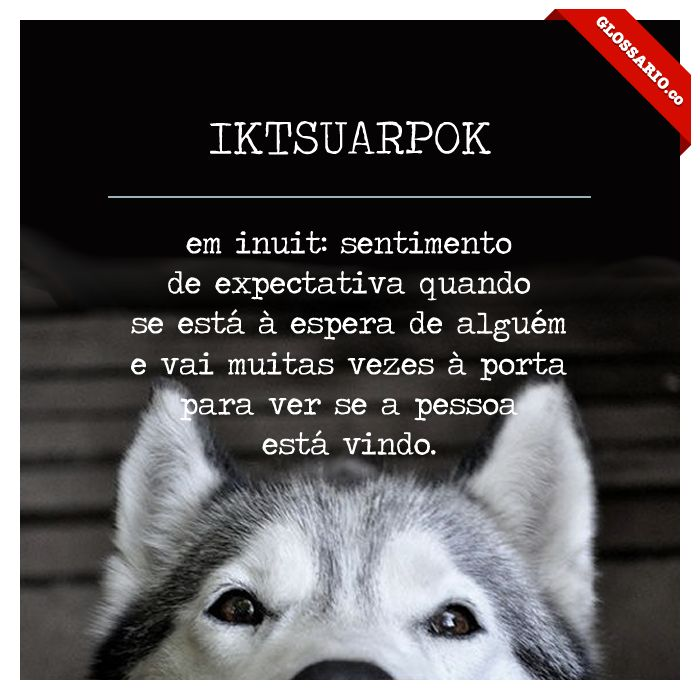 IKTSUARPOK; em inuit: sentimento de expectativa quando se está à espera de alguém e vai muitas vezes à porta para ver se a pessoa está vindo.