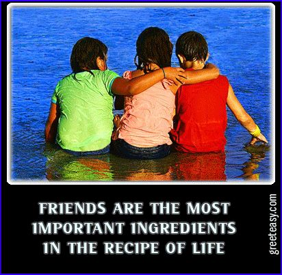 Friends are the most important ingredients in life.