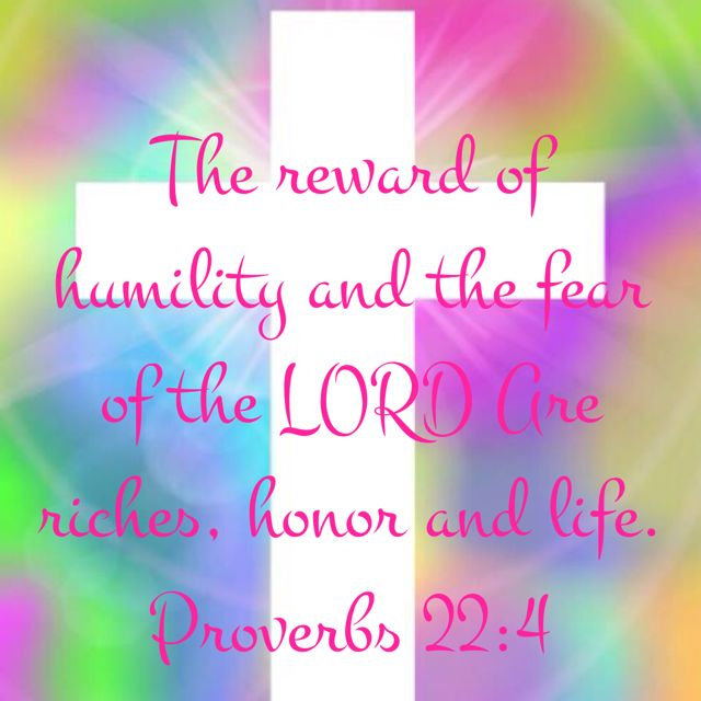 """""""The Reward of Humility and the Fear of the LORD are Riches, Honor and Life."""" Proverbs 22:4 NASB -   http://bible.com/100/pro.22.4.nasb   #YouVersion #BibleVerseOfTheDay #Proverbs #NASB"""