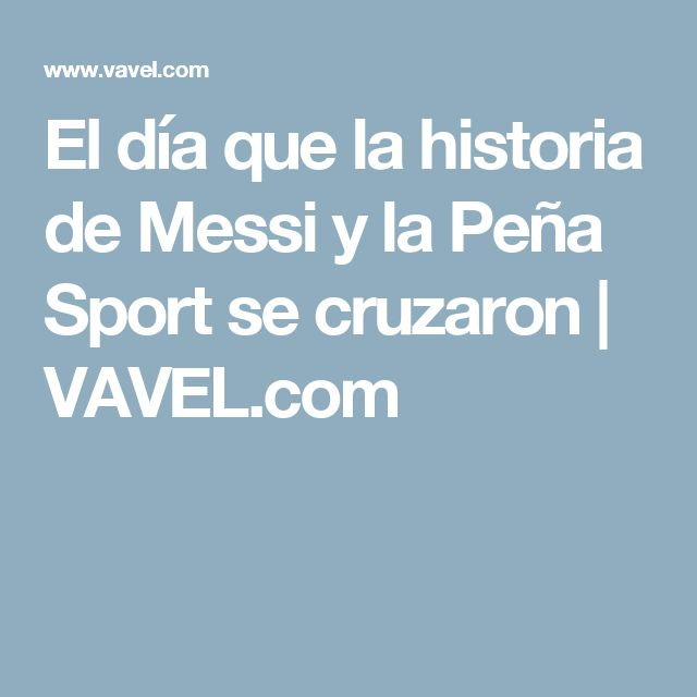 El día que la historia de Messi y la Peña Sport se cruzaron | VAVEL.com