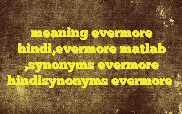 meaning evermore hindi,evermore matlab ,synonyms evermore hindisynonyms evermore Meaning of  evermore in Hindi  SYNONYMS AND OTHER WORDS FOR evermore  हमेशा के लिये→forever,evermore,for ever,once and for all अनंत काल तक→evermore,for ever Definition of evermore (chiefly used for rhetorical effect or in ecclesiastical contexts) always.   Example Sentences of evermor...