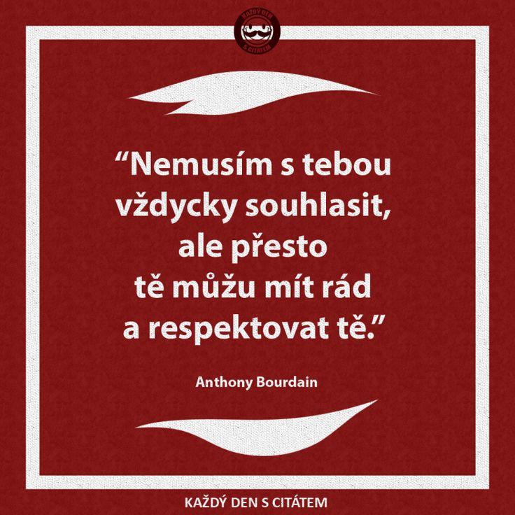 Nemusím s tebou vždycky souhlasit, ale přesto tě můžu mít rád a respektovat tě. Anthony Bourdain citáty