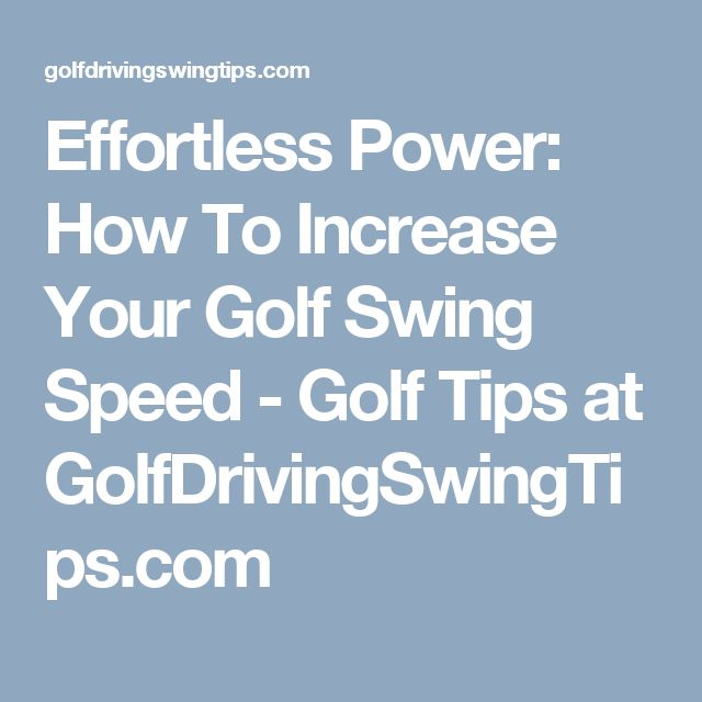 Effortless Power: How To Increase Your Golf Swing Speed - Golf Tips at GolfDrivingSwingTips.com