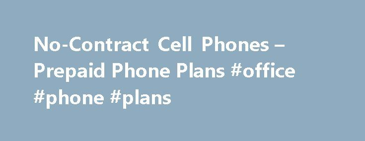 No-Contract Cell Phones – Prepaid Phone Plans #office #phone #plans http://kansas.nef2.com/no-contract-cell-phones-prepaid-phone-plans-office-phone-plans/  No-Contract Phones Plans No-Contract Cell Phones Prepaid Phone Plans Prepaid cell phones are great alternatives to long-term contracts. They free you from multi-year commitments, so you have more flexibility and more control over how much you spend. When choosing a prepaid phone, consider network coverage, network speed and what type of…