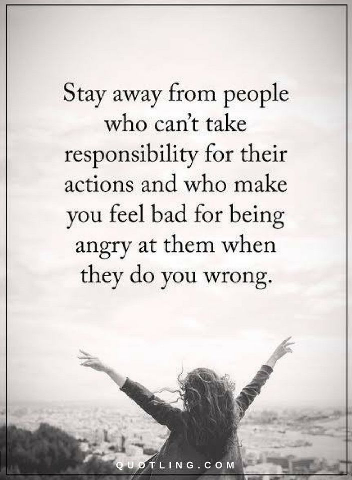 Negative people Quotes stay away from people who can't take responsibility for their actions and who make you feel bad for being angry at them when they do you wrong.