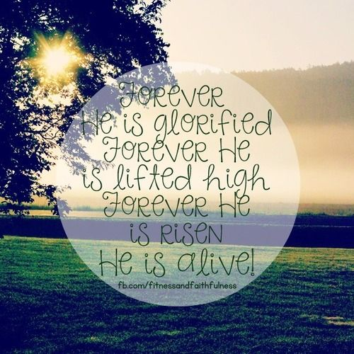 Forever He is GLORIFIED.Forever He is LIFTED HIGH.Forever He is RISEN.He is ALIVE. <3 https://www.facebook.com/FitnessandFaithfulness