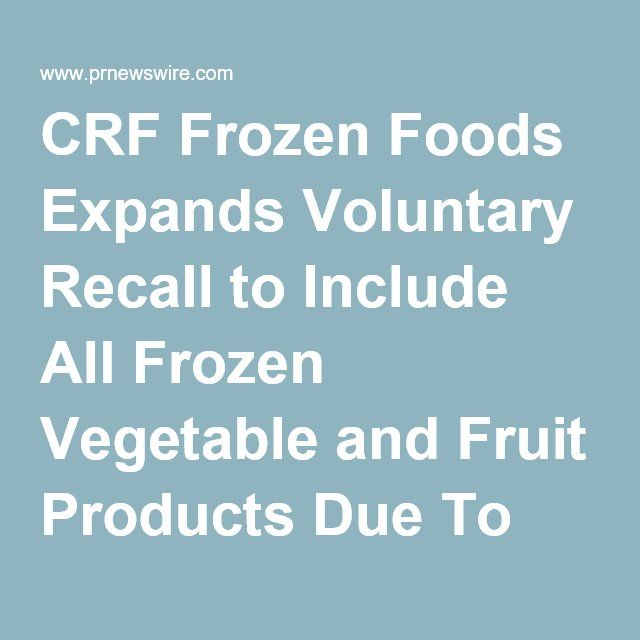 CRF Frozen Foods Expands Voluntary Recall to Include All Frozen Vegetable and Fruit Products Due To