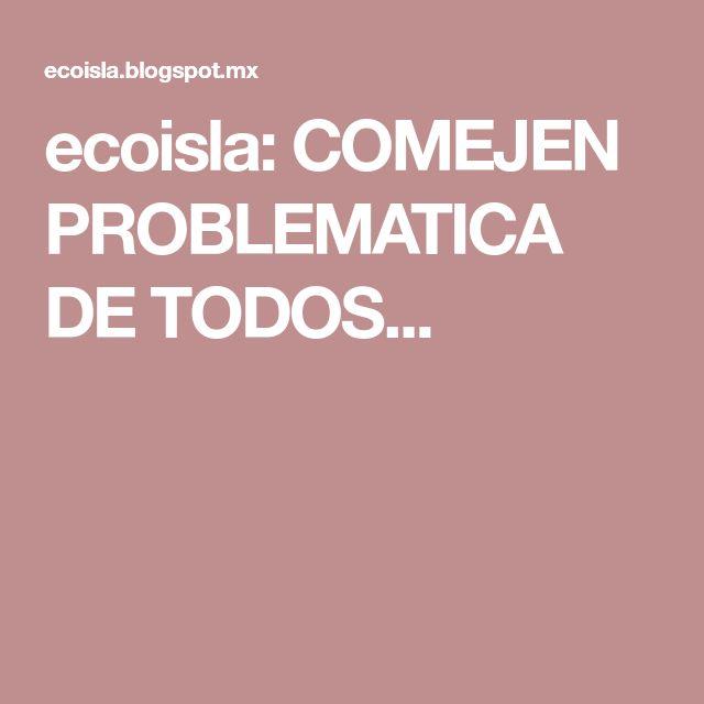 ecoisla: COMEJEN PROBLEMATICA DE TODOS...