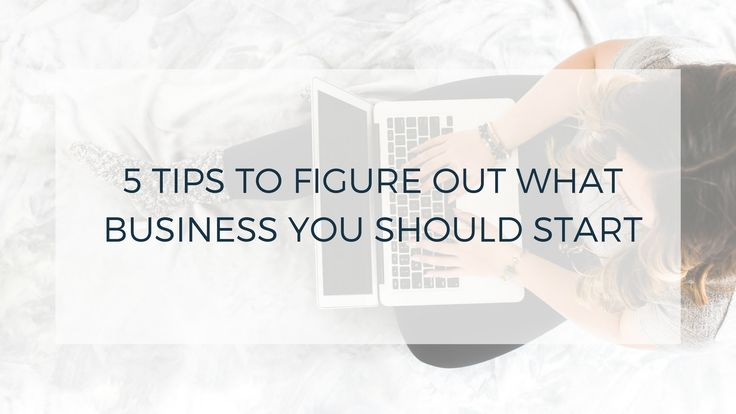 5 TIPS TO FIGURE OUT WHAT BUSINESS YOU SHOULD START