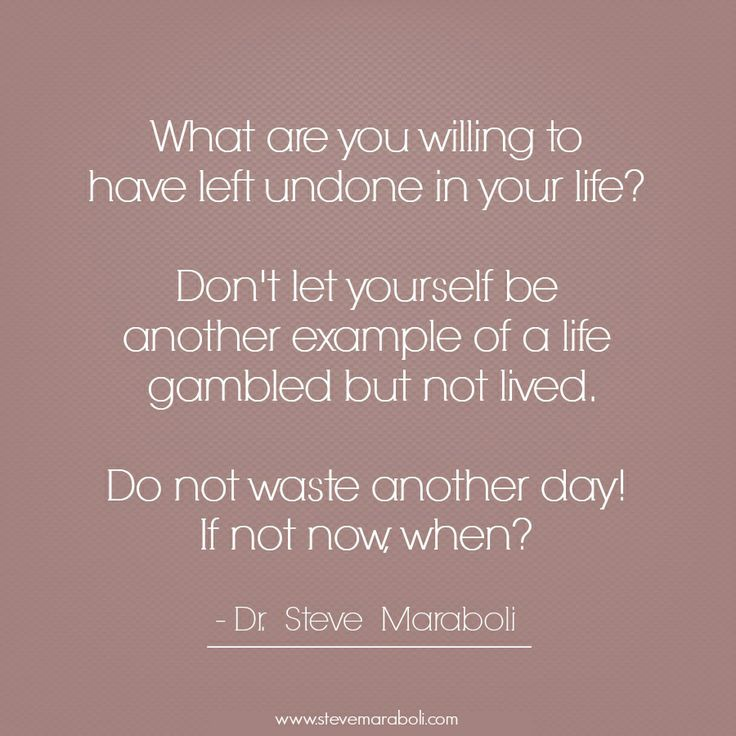 """What are you willing to have left undone in your life? Don't let yourself be another example of a life gambled but not lived. Do not waste another day! If not now, when?"" - Steve Maraboli #quote"