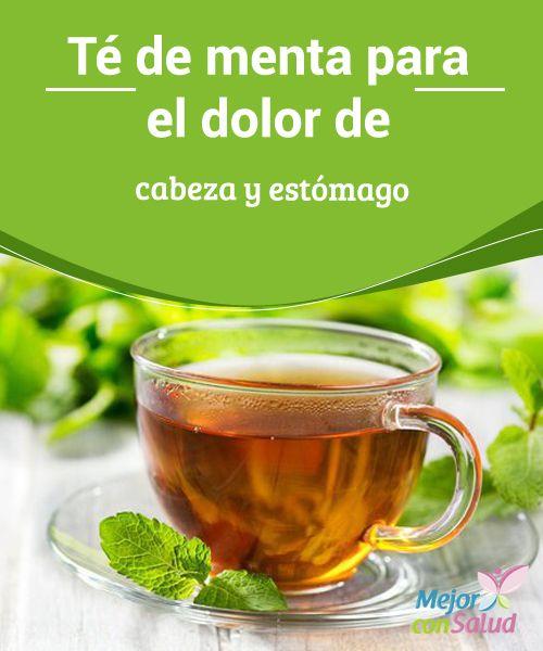 Té de menta para el dolor de cabeza y estómago  Un té de menta tibio puede ser un remedio excelente para esos días en que sufrimos de cefaleas o dolores de estómago.