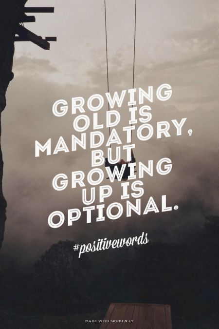 Growing old is mandatory, but growing up is optional