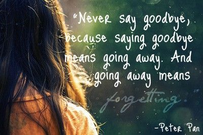 """""""Never say goodbye, because saying goodbye means going away. And going away means forgetting"""" -Peter Pan love-quotes"""