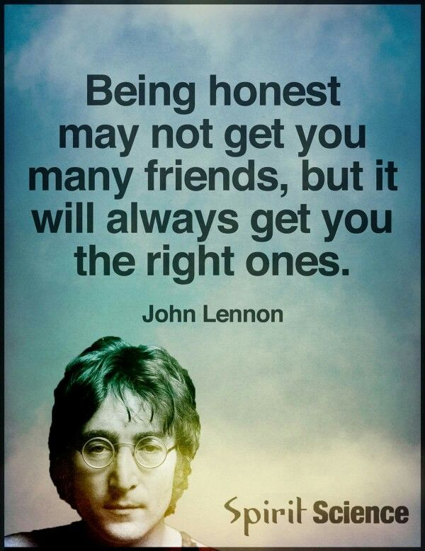 Being honest may not get you very many friends, but it will always get you the right ones. - John Lennon