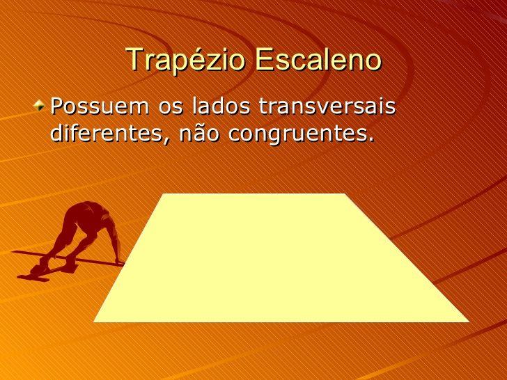 Trapézio Escaleno <ul><li>Possuem os lados transversais diferentes, não congruentes. </li></ul>