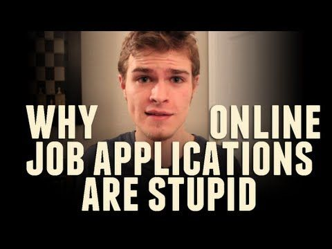 Why Online Job Applications Are Stupid - YouTube. OMG YES. I so agree with this guy....filling out job applications is the biggest pain in the neck ever. And people wonder what the problem is with young adults nowadays???!!! But what are we gonna do about it -_-