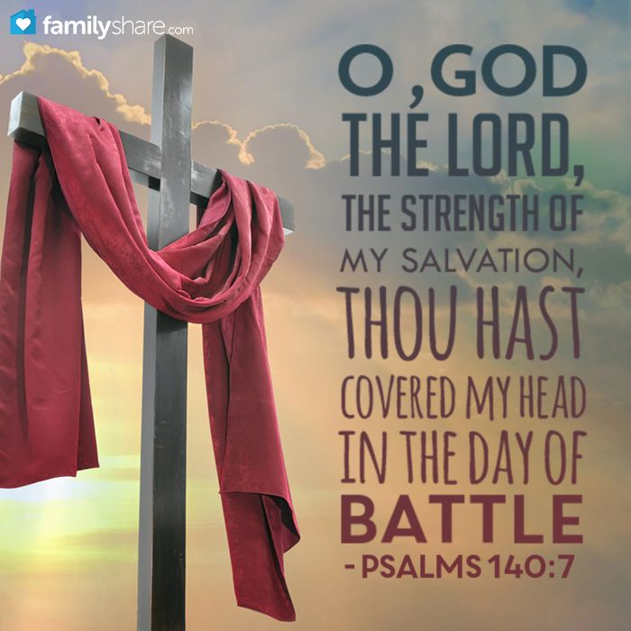 Psalm 140: 7 - O God the Lord, the strength of my salvation, thou hast covered my head in the day of battle.