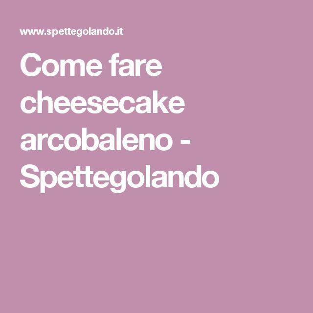 Come fare cheesecake arcobaleno - Spettegolando