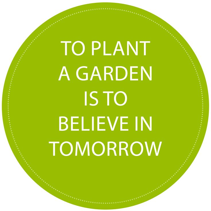 """To plant a garden is to believe in tomorrow!"""