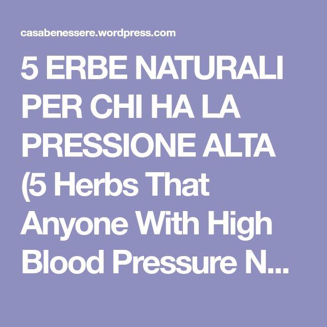 5 ERBE NATURALI PER CHI HA LA PRESSIONE ALTA (5 Herbs That Anyone With High Blood Pressure Needs To Know About) | La ForzaDellaNatura's Blog