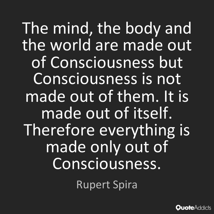 The mind, the body and the world are made out of Consciousness but Consciousness is not made out of them. It is made out of itself. Therefore everything is made only out of Consciousness. - Rupert Spira